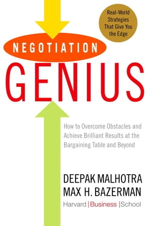 Negotiation Genius How to Overcome Obstacles and Achieve Brilliant Results at the Bargaining Table and Beyond