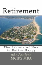 Retirement: The Secrets of How to Retire Happy by Ade Asefeso MCIPS MBA