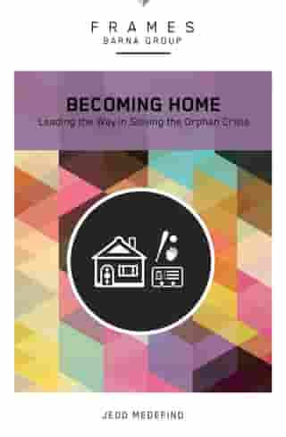 Becoming Home (Frames Series), eBook: Adoption, Foster Care, and Mentoring--Living Out God's Heart for Orphans by Barna Group