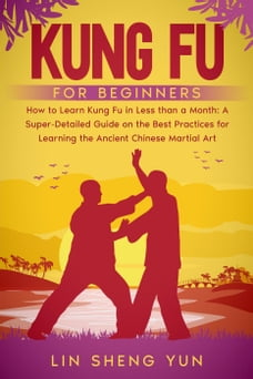 Kung Fu for Beginners: How To Learn Kung Fu in Less Than a Month. A Super-Detailed Guide On The…