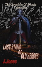 Last Stand Of Old Heroes: The Chronicles Of Arkadia Volume Four by J. Jones