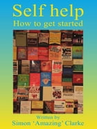 "Self Help: How To Get Started by Simon ""Amazing"" Clarke"