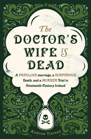 The Doctor's Wife Is Dead A Peculiar Marriage,  a Suspicious Death,  and a Murder Trial in Nineteenth-Century Ireland