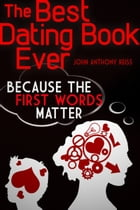 The Best Dating Book Ever: Volume One: Because the First Words Matter by John Anthony Reiss