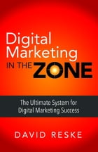 Digital Marketing in the Zone: The Ultimate System for Digital Marketing Success by David Reske