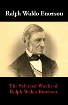 The Selected Works of Ralph Waldo Emerson by Ralph Waldo Emerson