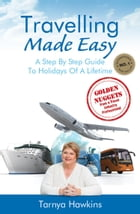 Travelling Made Easy: A Step By Step Guide to Holidays of a Lifetime by Tarnya Hawkins