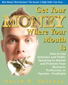 Get Your Money Where Your Mouth Is: How to Use Seminars and Public Speaking to Market and Promote Your Business, Profession, or Passion— by David R. Portney