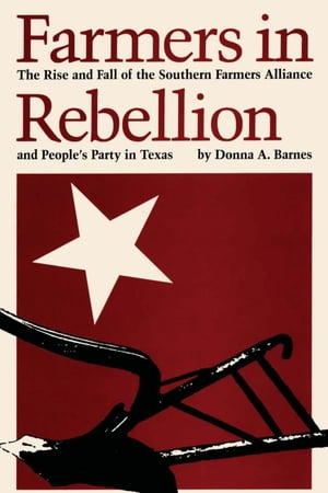 Farmers in Rebellion The Rise and Fall of the Southern Farmers Alliance and People's Party in Texas