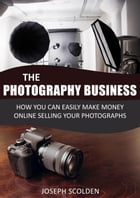Photography Business: How You Can Easily Make Money Online Selling Your Photographs by Joseph Scolden