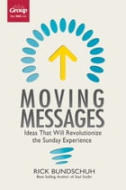 Moving Messages: Ideas That Will Revolutionize the Sunday Experience by Rick Bundshuh