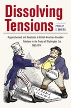 Dissolving Tensions: Rapprochement and Resolution in British-American-Canadian Relations in the Treatyof Washington Era,  by Phillip Myers