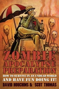 Zombie Apocalypse Preparation: How to Survive in an Undead Apocalypse and Have Fun Doing It!