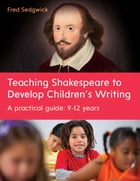 Teaching Shakespeare To Develop Children'S Writing: A Practical Guide: 9-12 Years by Fred Sedgwick