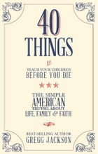 40 Things To Teach Your Children Before You Die: The Simple American Truths About Life, Family & Faith by Gregg Jackson