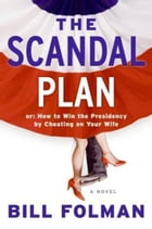 The Scandal Plan: Or: How to Win the Presidency by Cheating on Your Wife by Bill Folman