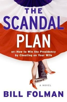 Book The Scandal Plan: Or: How to Win the Presidency by Cheating on Your Wife by Bill Folman