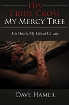 His Cruel Cross, My Mercy Tree: His Death, My Life at Calvary by Dave Hamer
