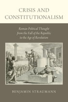 Crisis and Constitutionalism: Roman Political Thought from the Fall of the Republic to the Age of Revolution by Benjamin Straumann