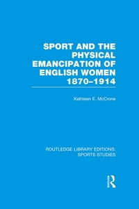 Sport and the Physical Emancipation of English Women (RLE Sports Studies): 1870-1914