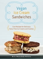 Vegan Ice Cream Sandwiches: Cool Recipes for Delicious Dairy-Free Ice Creams and Cookies by Kris Holechek Peters