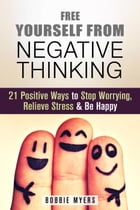 Free Yourself from Negative Thinking: 21 Positive Ways to Stop Worrying, Relieve Stress and Be Happy: Positive Thinking by Bobbie Myers