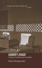GANDHI'S KHADI: A History of Contention and Conciliation by Rahul Ramagundam