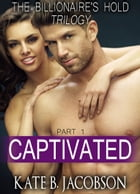 Captivated (The Billionaire's Hold trilogy, parts 12) by Kate B. Jacobson