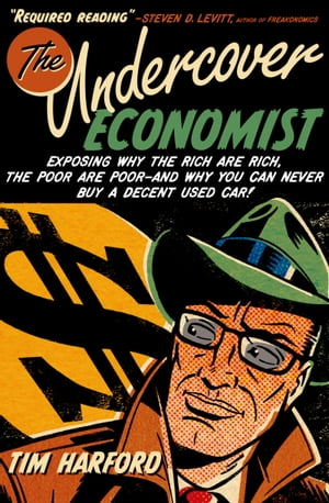 The Undercover Economist:Exposing Why the Rich Are Rich,  the Poor Are Poor--and Why You Can Never Buy a Decent Used Car! Exposing Why the Rich Are Ric
