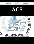 ACS 257 Success Secrets - 257 Most Asked Questions On ACS - What You Need To Know
