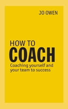 How to Coach: Coaching Yourself and Your Team to Success by Jo Owen