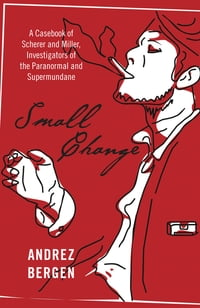 Small Change: A Casebook of Scherer and Miller, Investigators of the Paranormal and Supermundane