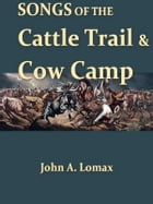 Songs of the Cattle Trail and Cow Camp by John A. Lomax, Editor