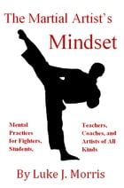 The Martial Artist's Mindset: Mental Practices for Fighters, Students, Teachers, Coaches, and Artists of All Kinds by Luke J. Morris