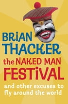 The Naked Man Festival: (And other excuses to fly around the world) by Brian Thacker