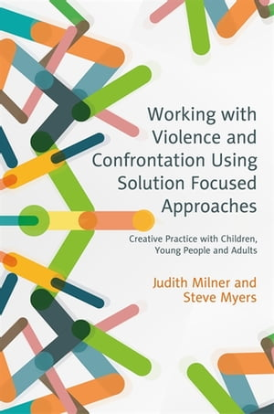 Working with Violence and Confrontation Using Solution Focused Approaches Creative Practice with Children,  Young People and Adults