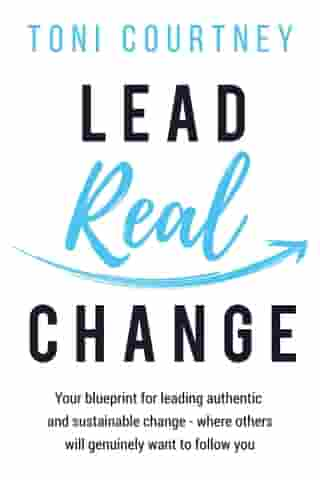 Lead Real Change: Your blueprint for leading authentic and sustainable change where others will genuinely want to follow you