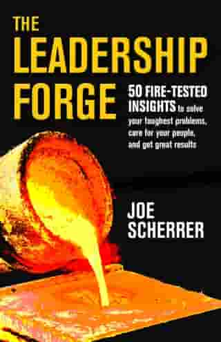 The Leadership Forge: 50 Fire-Tested Insights to Solve Your Toughest Problems & Get Great Results by Joe Scherrer
