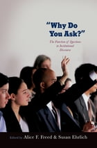 Why Do You Ask?: The Function of Questions in Institutional Discourse by Alice Freed