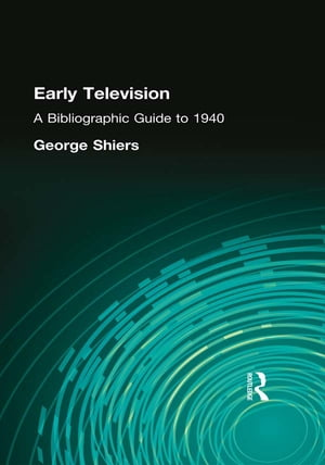 Early Television: A Bibliographic Guide to 1940 by George Shiers