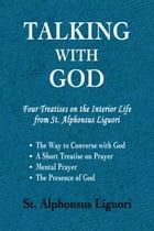 Talking with God: Four Treatises on the Interior Life from St. Alphonsus Liguori; The Way to Converse with God, A Shor by St. Alphonsus Liguori