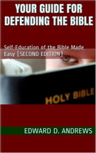 YOUR GUIDE FOR DEFENDING THE BIBLE: Self-Education of the Bible Made Easy by Edward D. Andrews