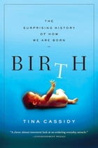 Birth: The Surprising History of How We Are Born by Tina Cassidy