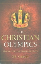 The Christian Olympics: Going for the Gold Crowns by S E Gregg