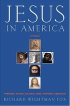 Jesus in America: Personal Savior, Cultural Hero, National Obsession by Richard Fox