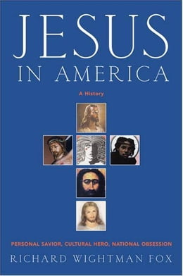 Book Jesus in America: Personal Savior, Cultural Hero, National Obsession by Richard W. Fox