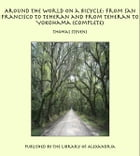 Around the World on a Bicycle: From San Francisco to Teheran and From Teheran To Yokohama (Complete) by Thomas Stevens
