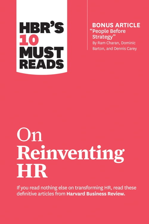"""HBR's 10 Must Reads on Reinventing HR (with bonus article """"People Before Strategy"""" by Ram Charan, Dominic Barton, and Dennis Carey)"""