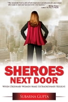 Sheroes Next Door: When Ordinary Women Make Extraordinary Resolve by Subarna Gupta