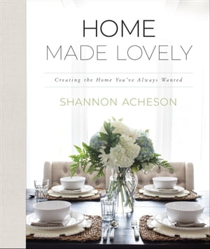 Home Made Lovely: Creating the Home You've Always Wanted by Shannon Acheson